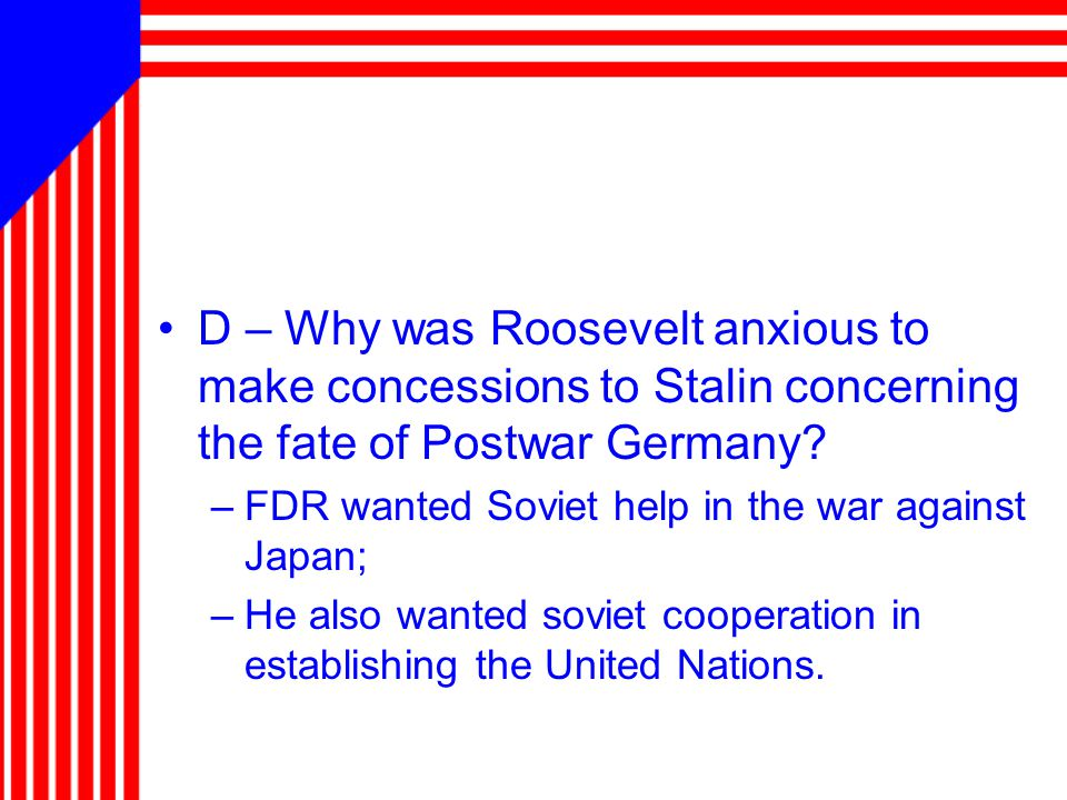 D – Why was Roosevelt anxious to make concessions to Stalin concerning the fate of Postwar Germany