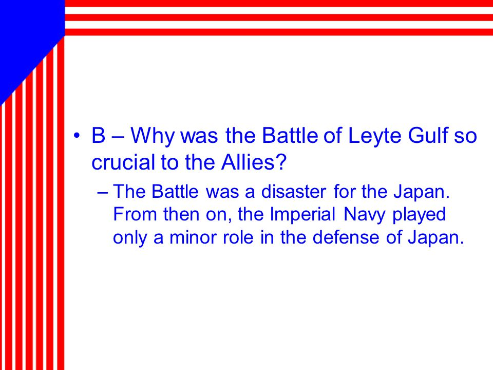 B – Why was the Battle of Leyte Gulf so crucial to the Allies