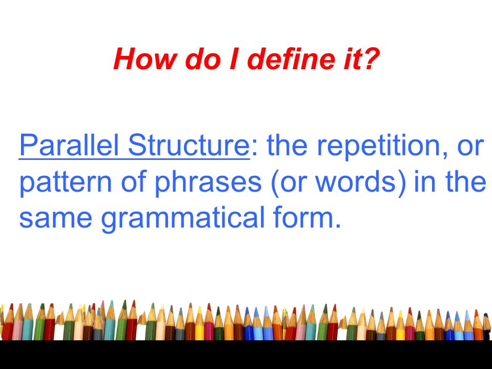 How do I define it Parallel Structure: the repetition, or pattern of phrases (or words) in the same grammatical form.