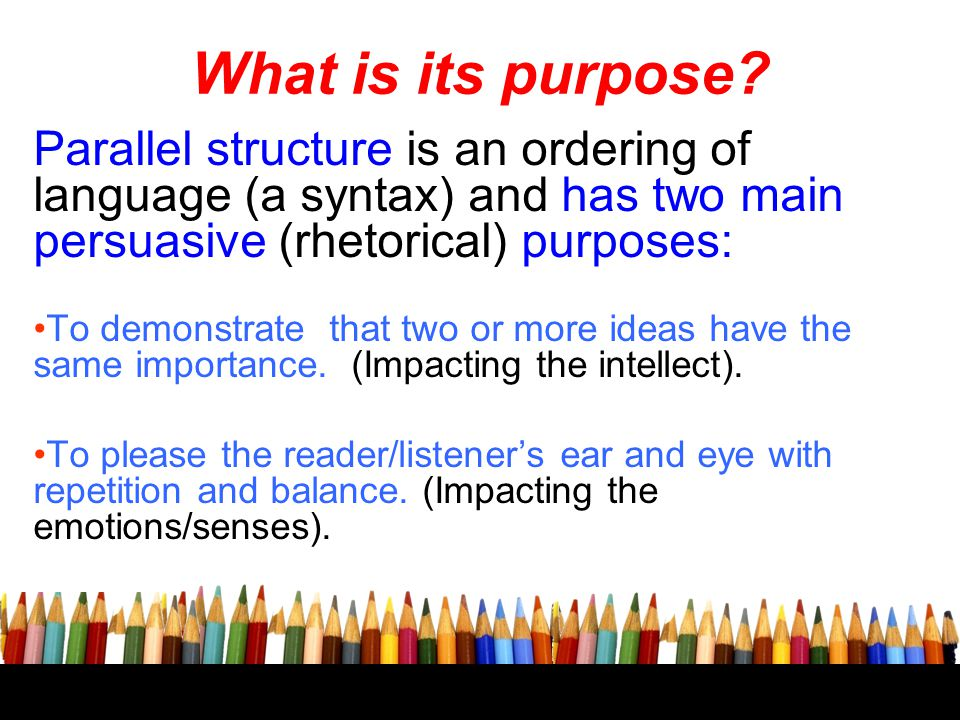 What is its purpose Parallel structure is an ordering of language (a syntax) and has two main persuasive (rhetorical) purposes: