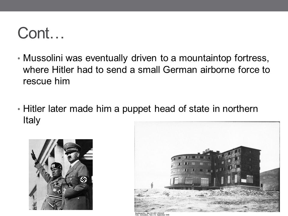 Cont… Mussolini was eventually driven to a mountaintop fortress, where Hitler had to send a small German airborne force to rescue him.