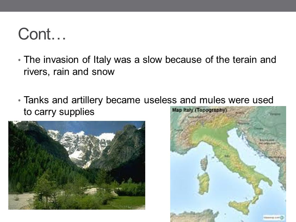 Cont… The invasion of Italy was a slow because of the terain and rivers, rain and snow.