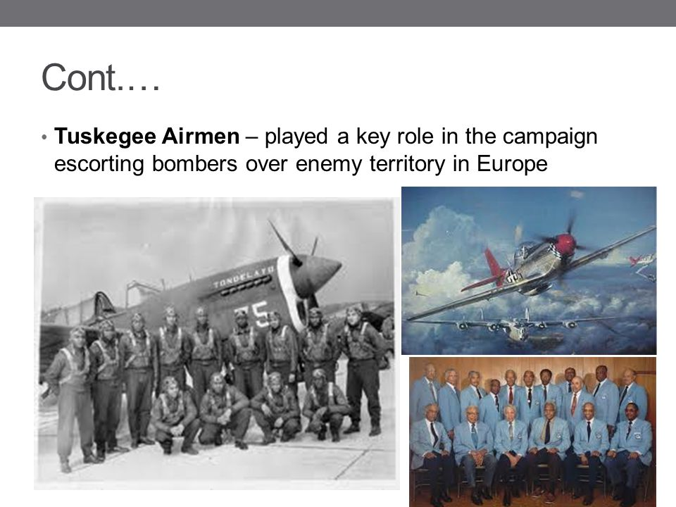 Cont.… Tuskegee Airmen – played a key role in the campaign escorting bombers over enemy territory in Europe.