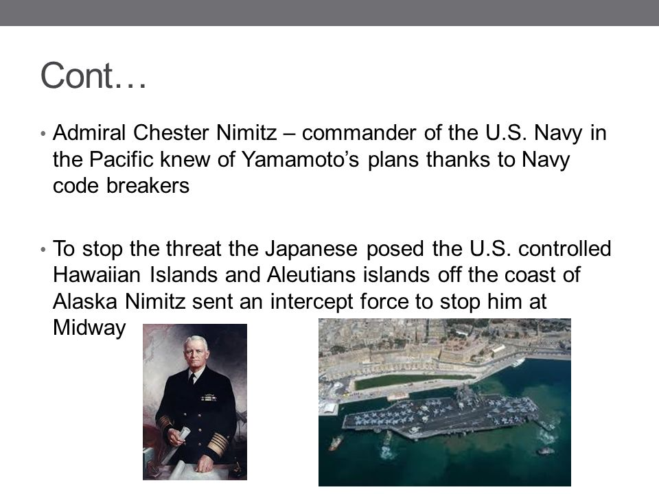 Cont… Admiral Chester Nimitz – commander of the U.S. Navy in the Pacific knew of Yamamoto's plans thanks to Navy code breakers.