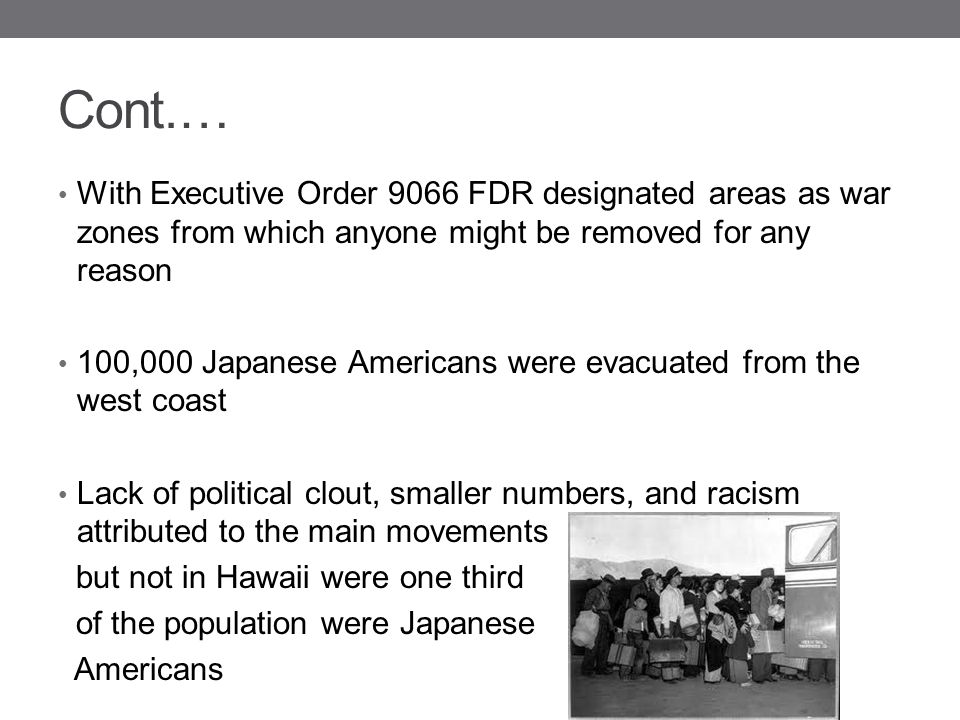 Cont.… With Executive Order 9066 FDR designated areas as war zones from which anyone might be removed for any reason.