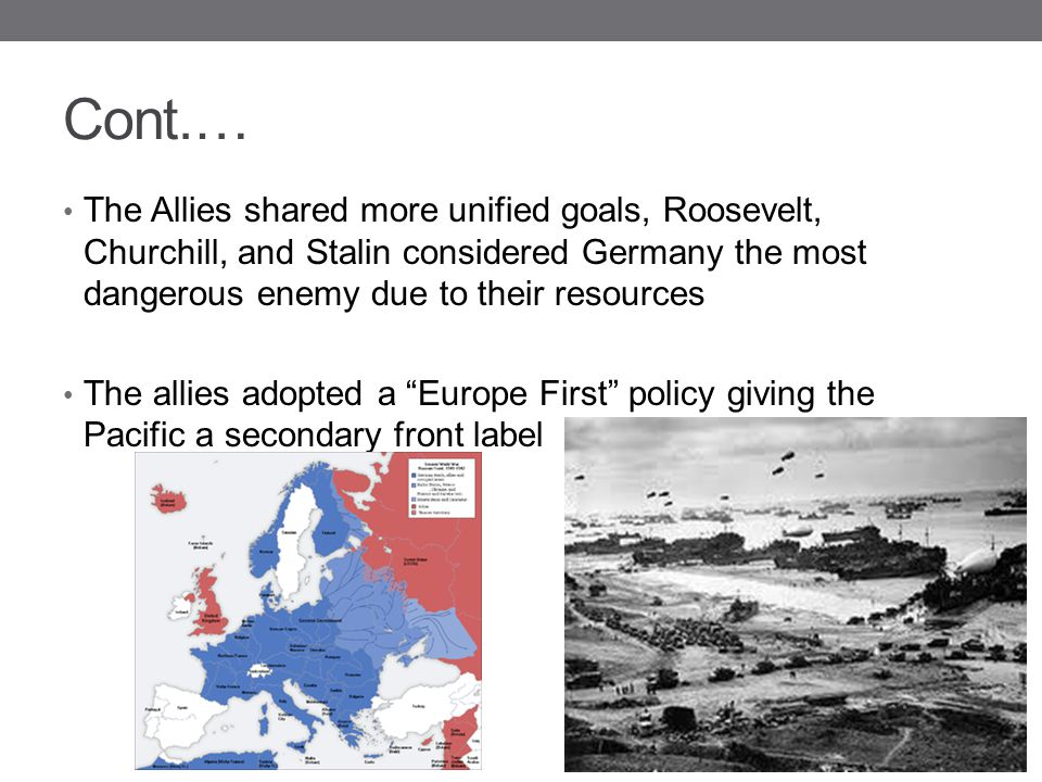 Cont.… The Allies shared more unified goals, Roosevelt, Churchill, and Stalin considered Germany the most dangerous enemy due to their resources.