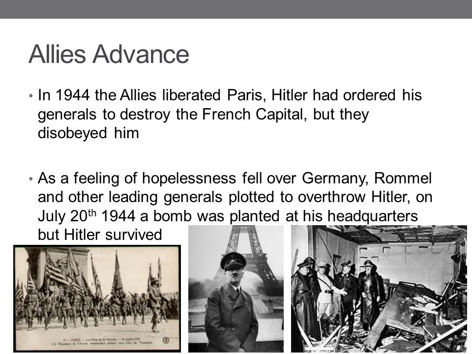 Allies Advance In 1944 the Allies liberated Paris, Hitler had ordered his generals to destroy the French Capital, but they disobeyed him.