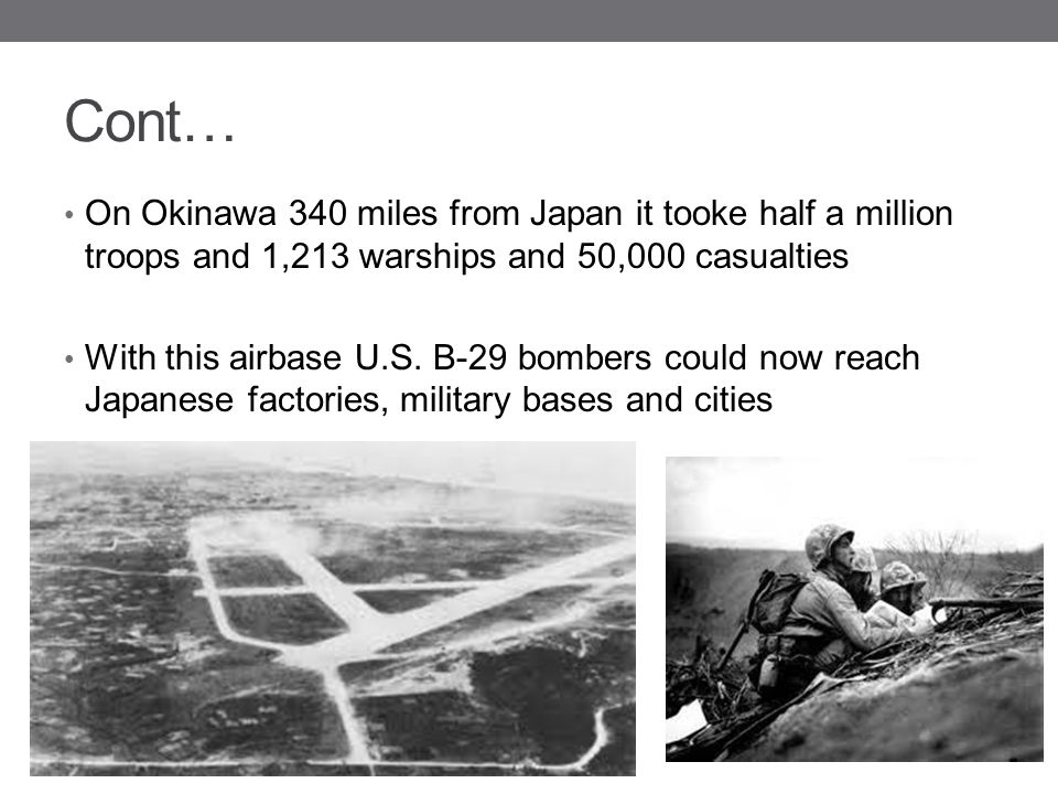 Cont… On Okinawa 340 miles from Japan it tooke half a million troops and 1,213 warships and 50,000 casualties.