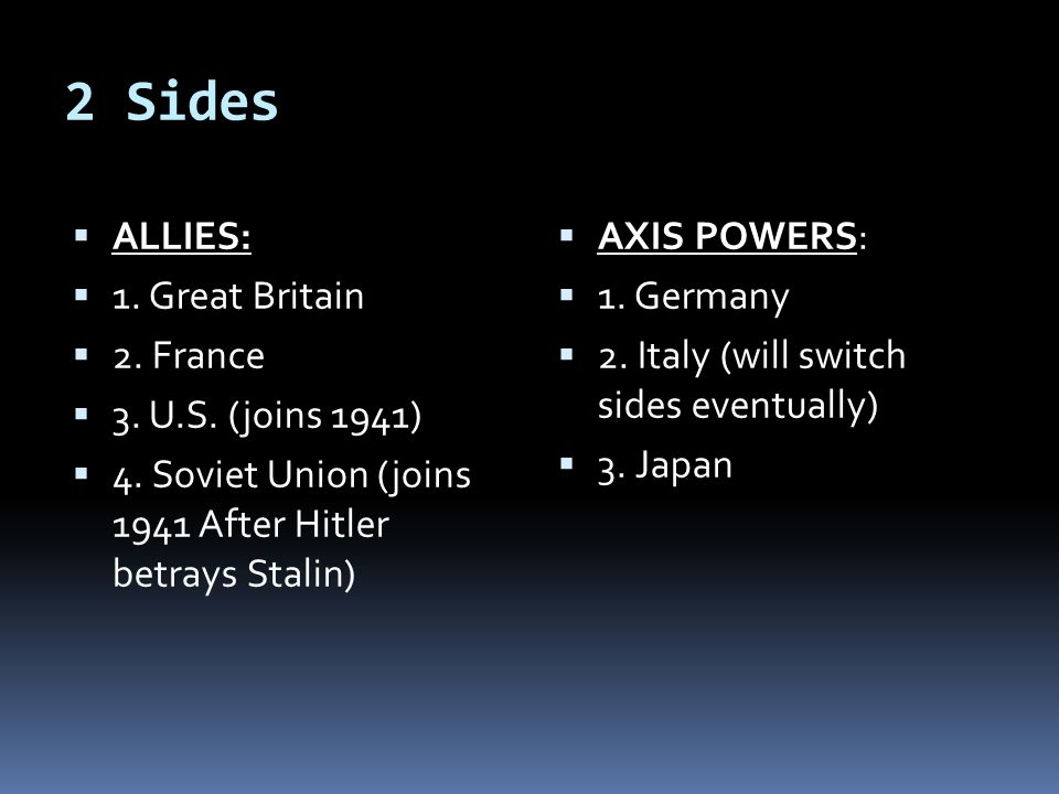 2 Sides ALLIES: 1. Great Britain 2. France 3. U.S. (joins 1941)