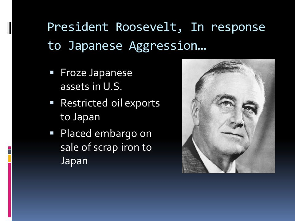 President Roosevelt, In response to Japanese Aggression…
