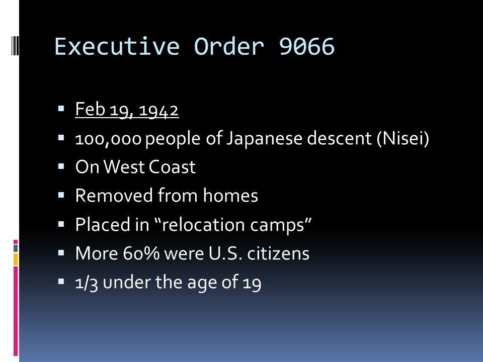 Executive Order 9066 Feb 19, 1942. 100,000 people of Japanese descent (Nisei) On West Coast. Removed from homes.