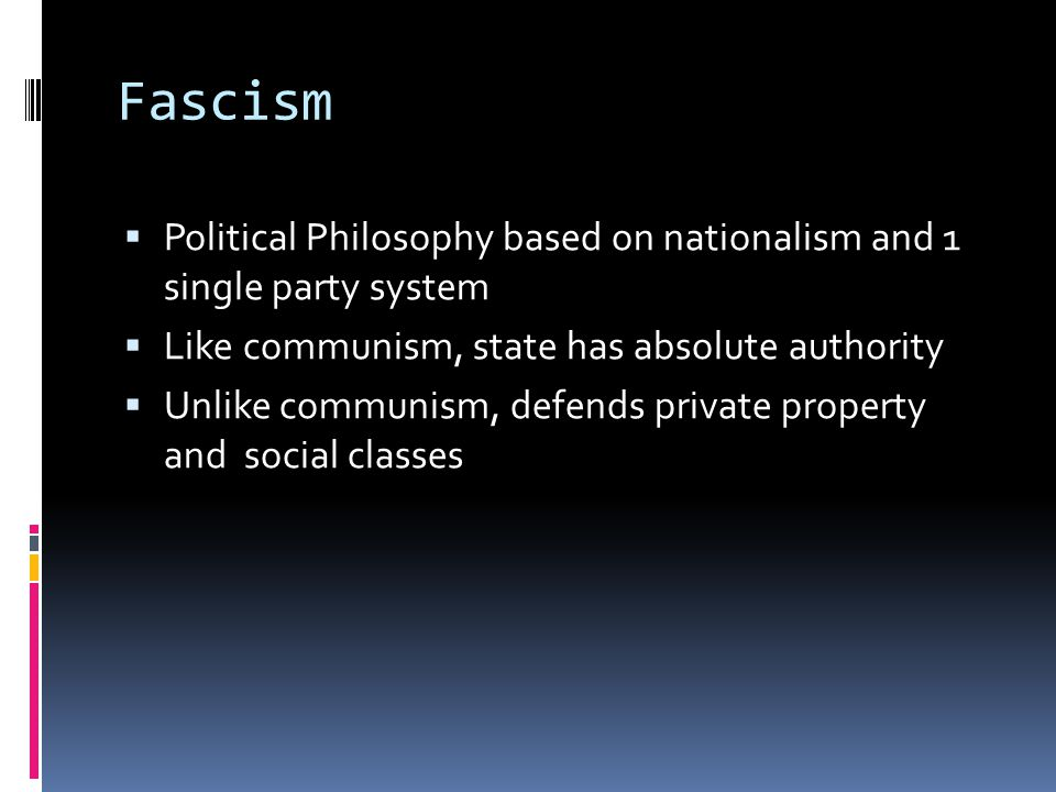 Fascism Political Philosophy based on nationalism and 1 single party system. Like communism, state has absolute authority.