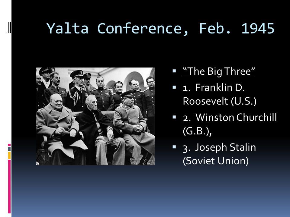 Yalta Conference, Feb. 1945 The Big Three