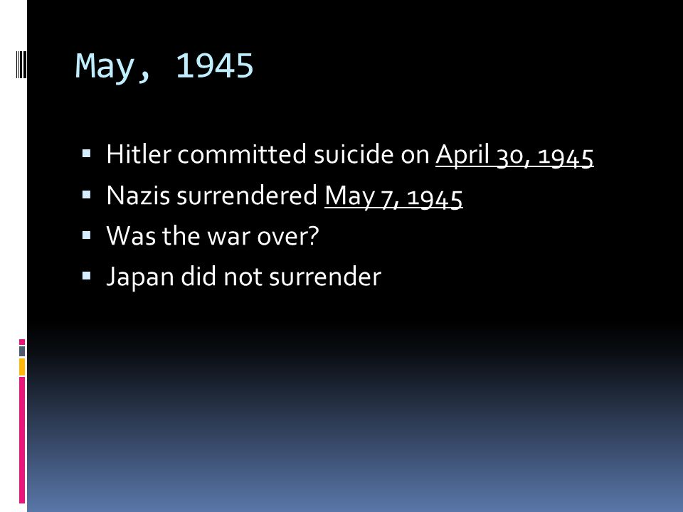 May, 1945 Hitler committed suicide on April 30, 1945