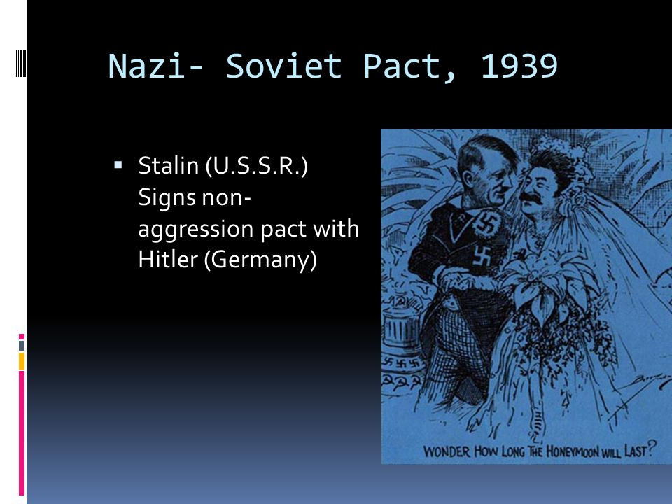 Nazi- Soviet Pact, 1939 Stalin (U.S.S.R.) Signs non- aggression pact with Hitler (Germany)