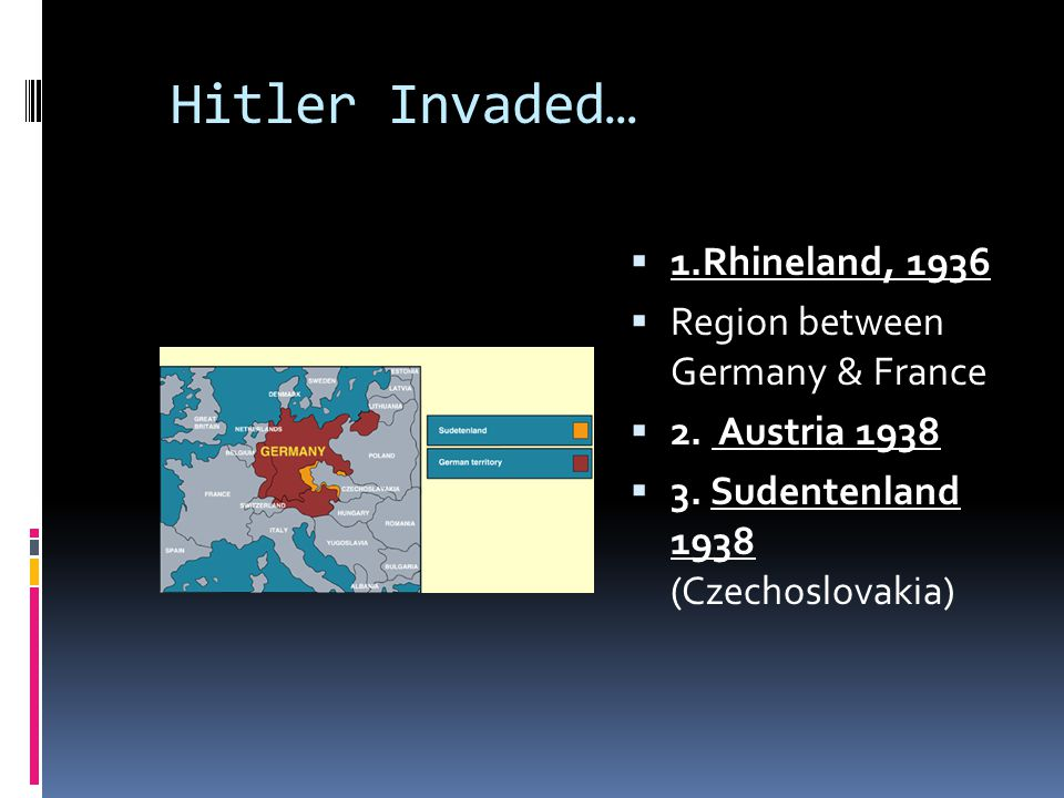 Hitler Invaded… 1.Rhineland, 1936 Region between Germany & France