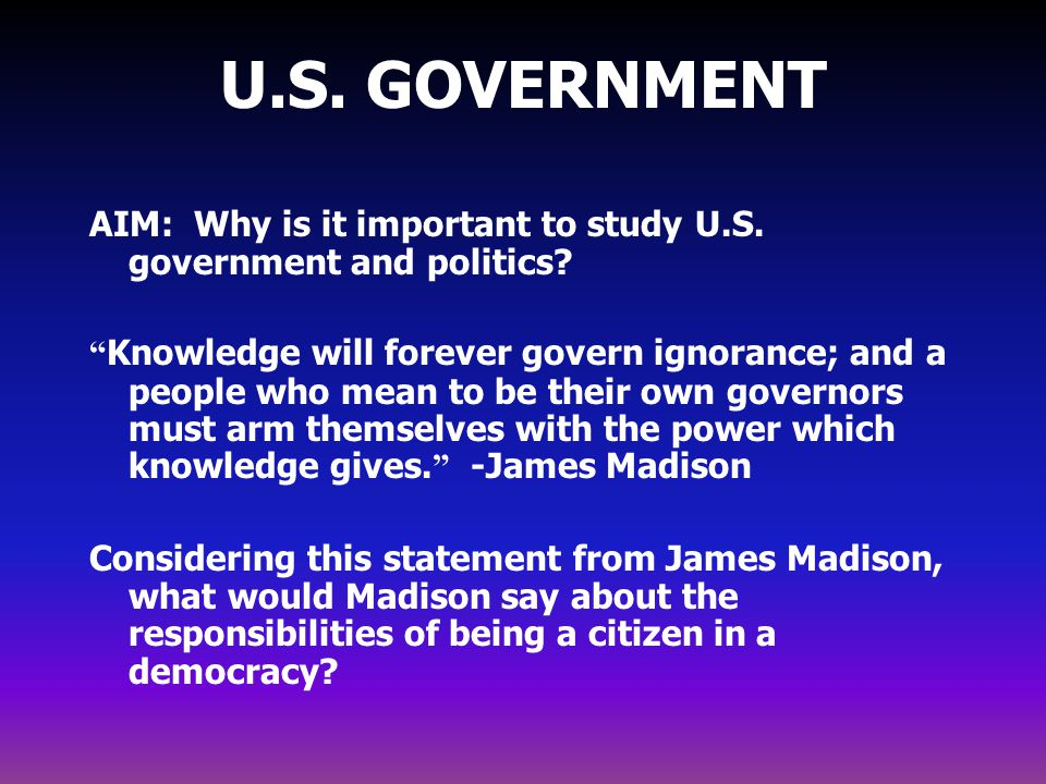 U.S. GOVERNMENT AIM: Why is it important to study U.S. government and politics