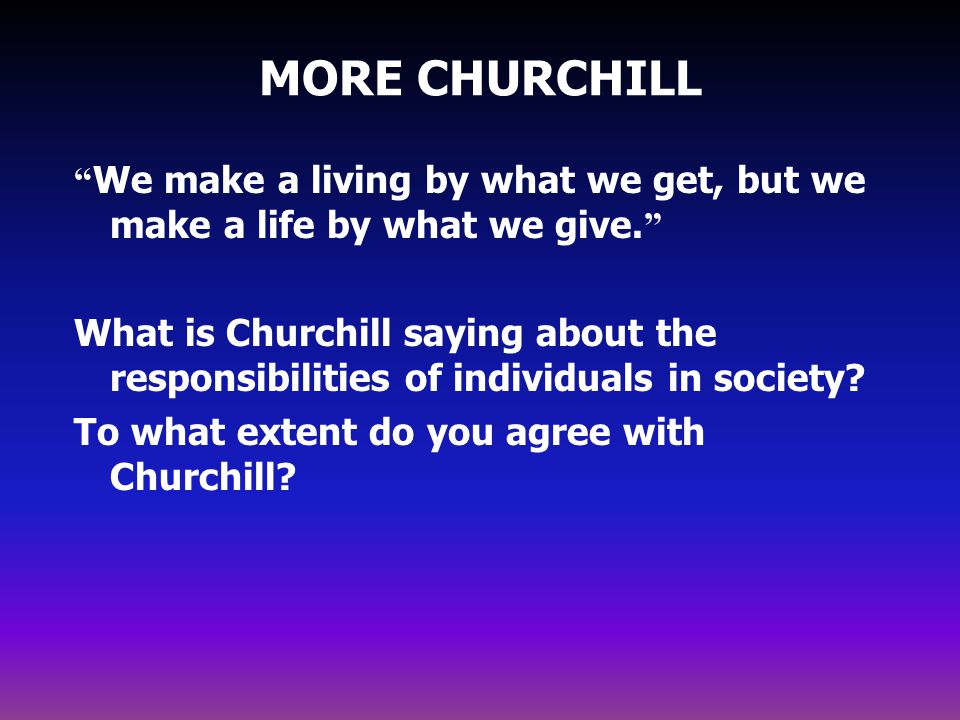MORE CHURCHILL We make a living by what we get, but we make a life by what we give.