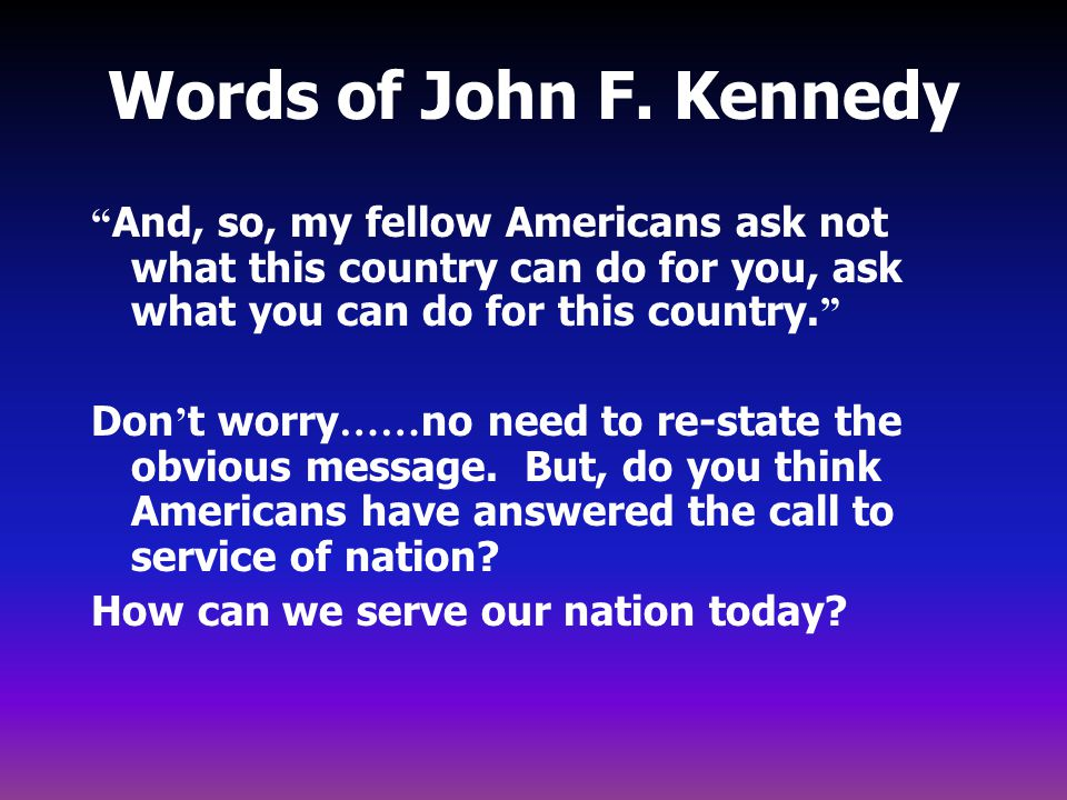 Words of John F. Kennedy And, so, my fellow Americans ask not what this country can do for you, ask what you can do for this country.