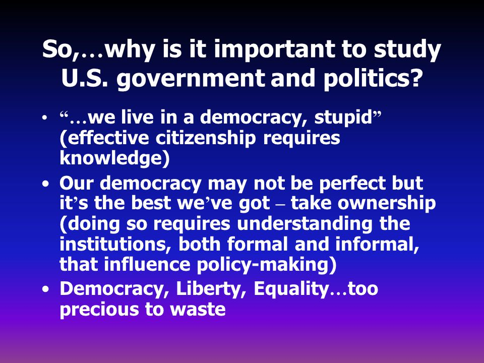 So,…why is it important to study U.S. government and politics
