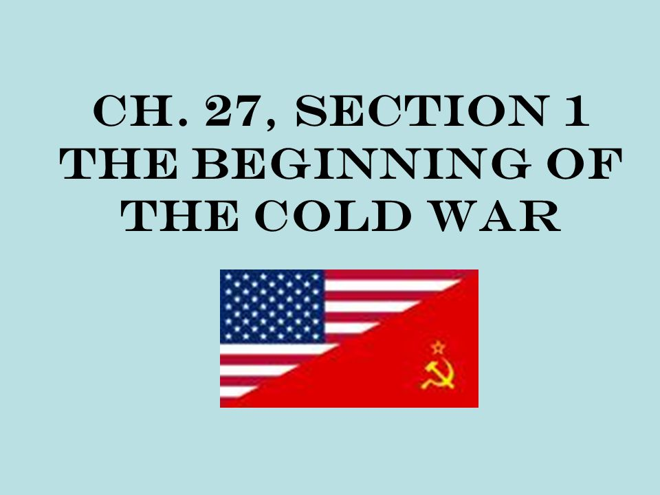 Ch. 27, Section 1 The Beginning of the Cold War