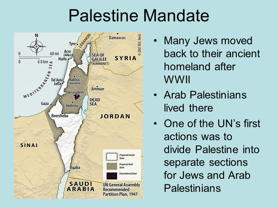 Palestine Mandate Many Jews moved back to their ancient homeland after WWII. Arab Palestinians lived there.