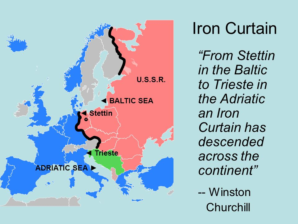 Iron Curtain From Stettin in the Baltic to Trieste in the Adriatic an Iron Curtain has descended across the continent