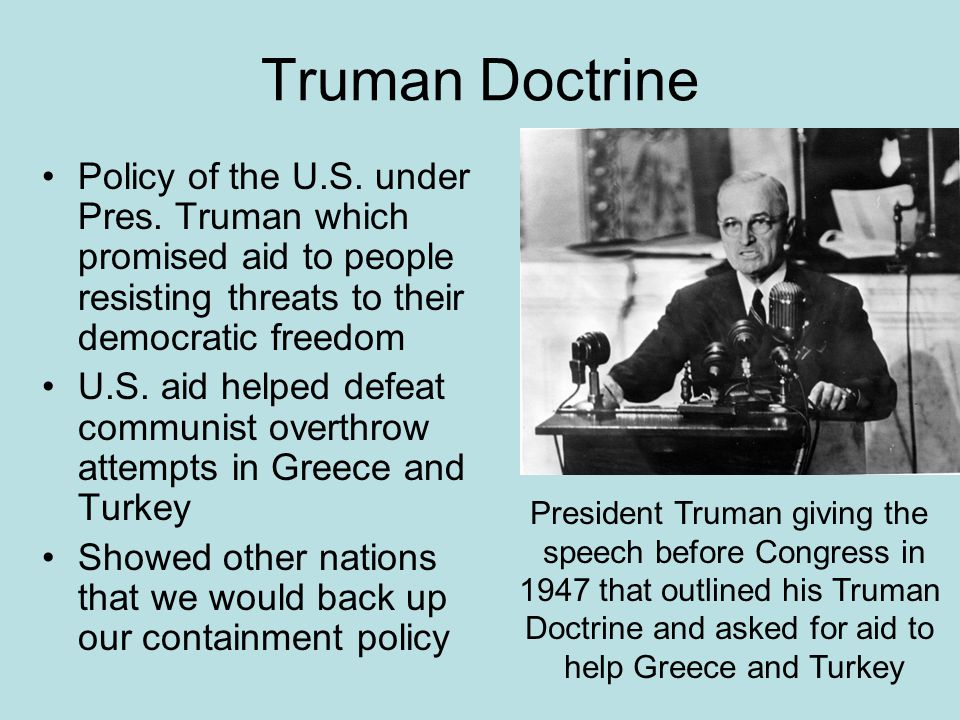 Truman Doctrine Policy of the U.S. under Pres. Truman which promised aid to people resisting threats to their democratic freedom.