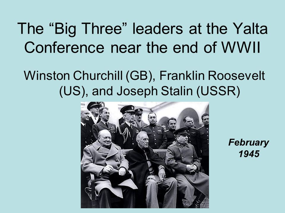 The Big Three leaders at the Yalta Conference near the end of WWII
