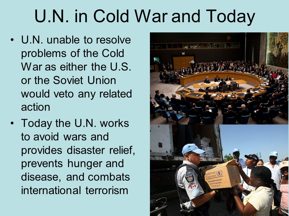 U.N. in Cold War and Today U.N. unable to resolve problems of the Cold War as either the U.S. or the Soviet Union would veto any related action.