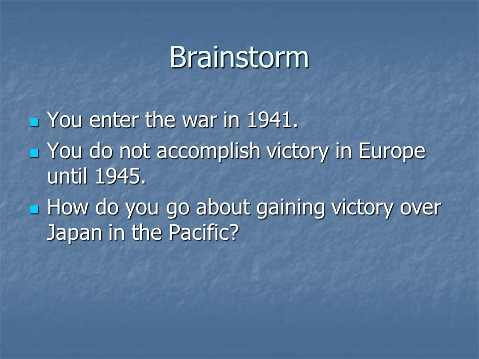 Brainstorm You enter the war in 1941.