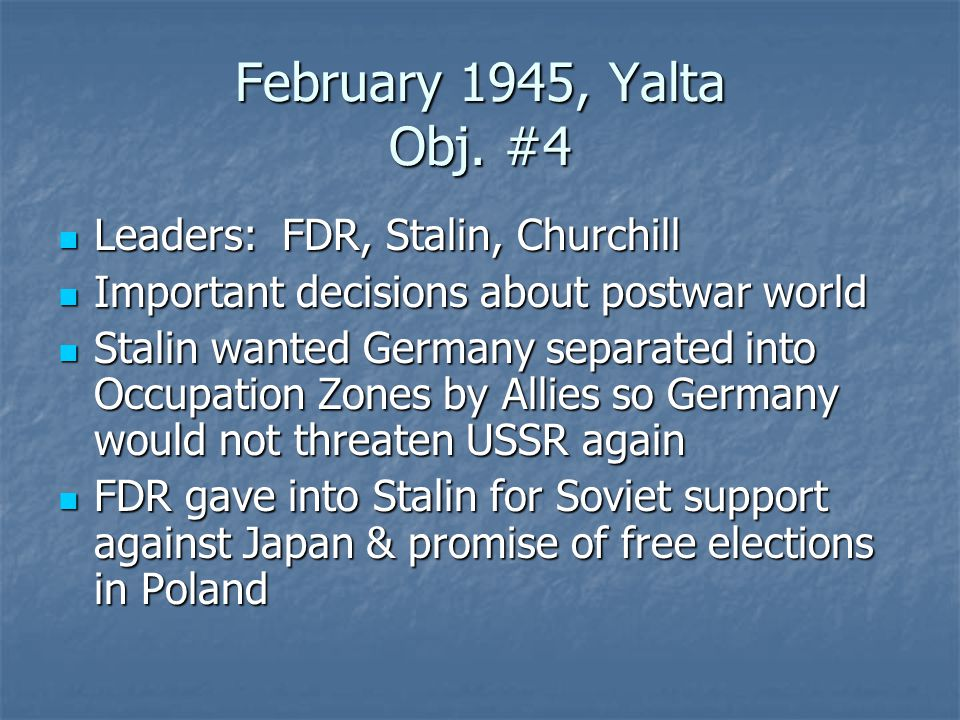 February 1945, Yalta Obj. #4 Leaders: FDR, Stalin, Churchill