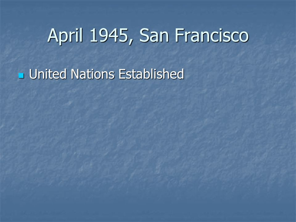 April 1945, San Francisco United Nations Established