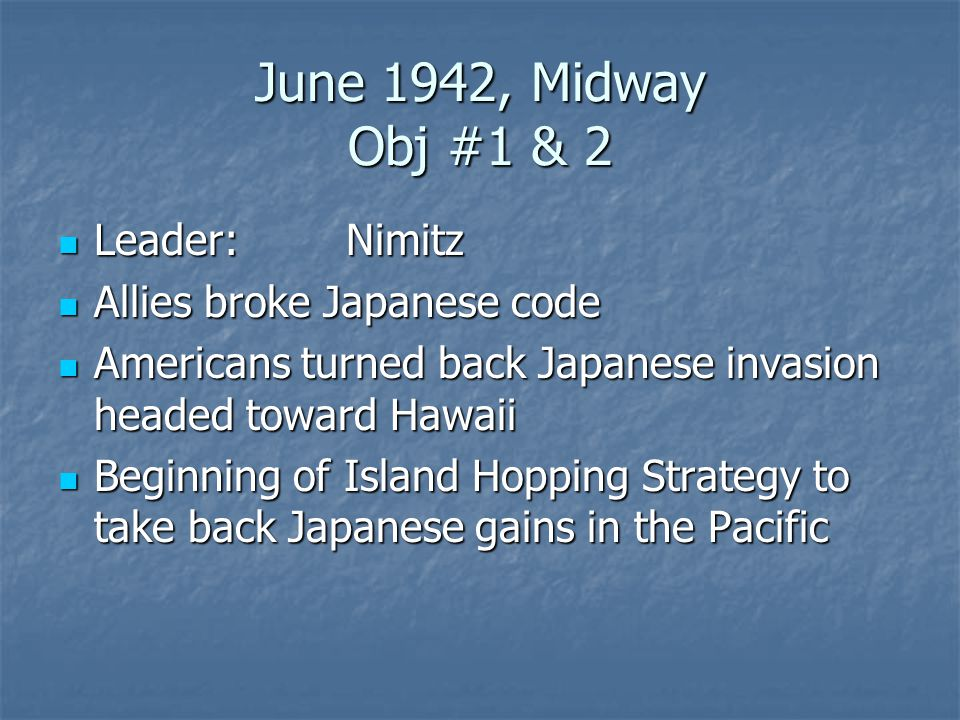 June 1942, Midway Obj #1 & 2 Leader: Nimitz Allies broke Japanese code