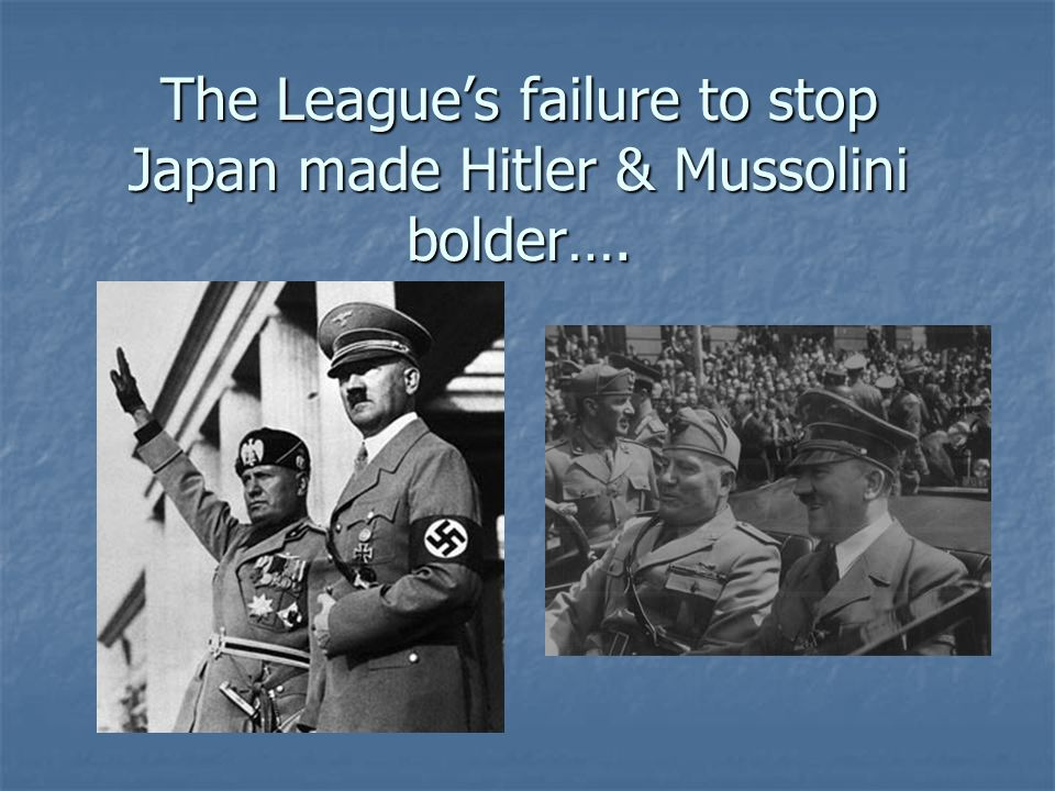 The League's failure to stop Japan made Hitler & Mussolini bolder….