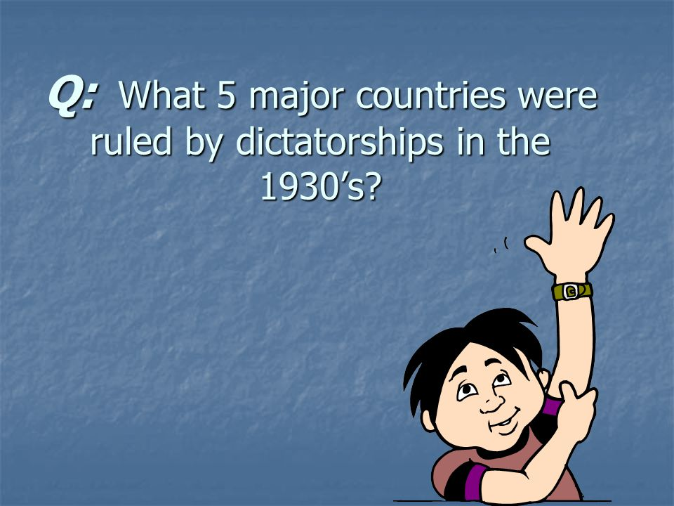 Q: What 5 major countries were ruled by dictatorships in the 1930's