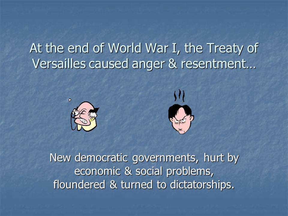 At the end of World War I, the Treaty of Versailles caused anger & resentment…