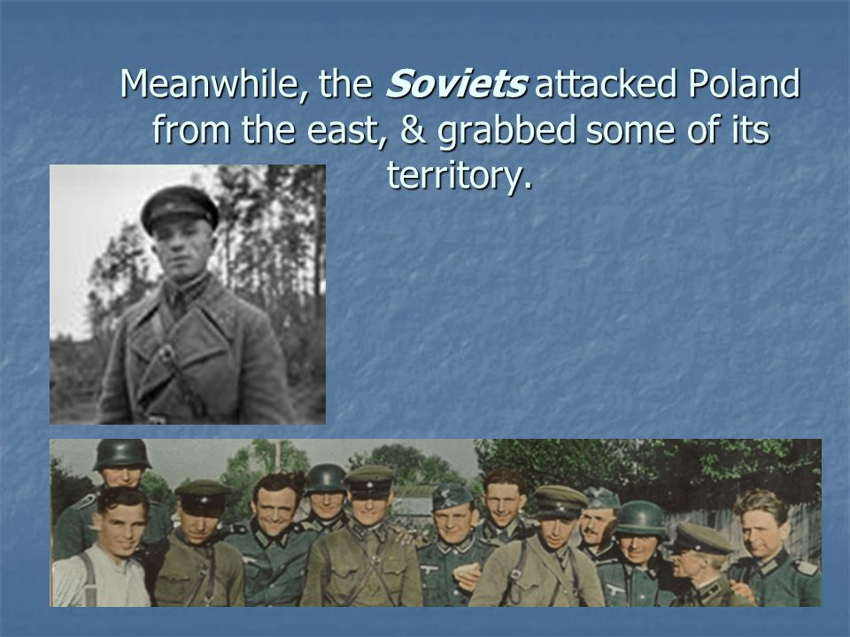 Meanwhile, the Soviets attacked Poland from the east, & grabbed some of its territory.