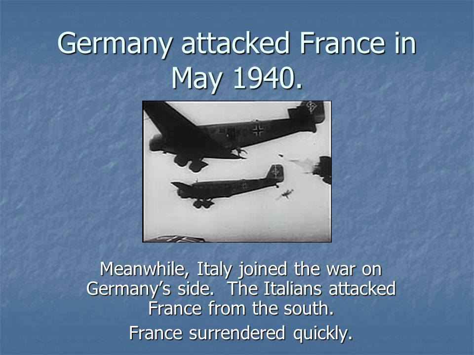 Germany attacked France in May 1940.