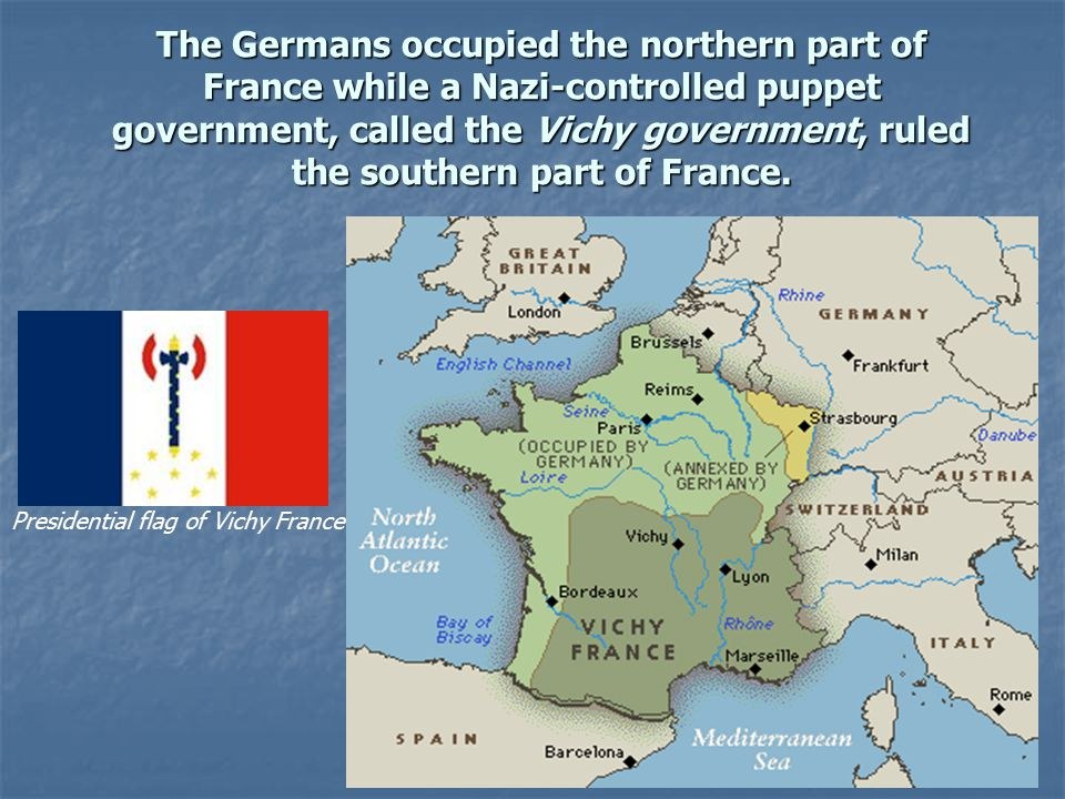 The Germans occupied the northern part of France while a Nazi-controlled puppet government, called the Vichy government, ruled the southern part of France.