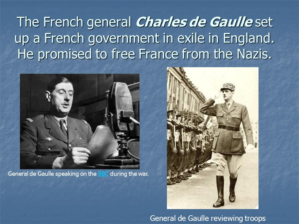 The French general Charles de Gaulle set up a French government in exile in England. He promised to free France from the Nazis.