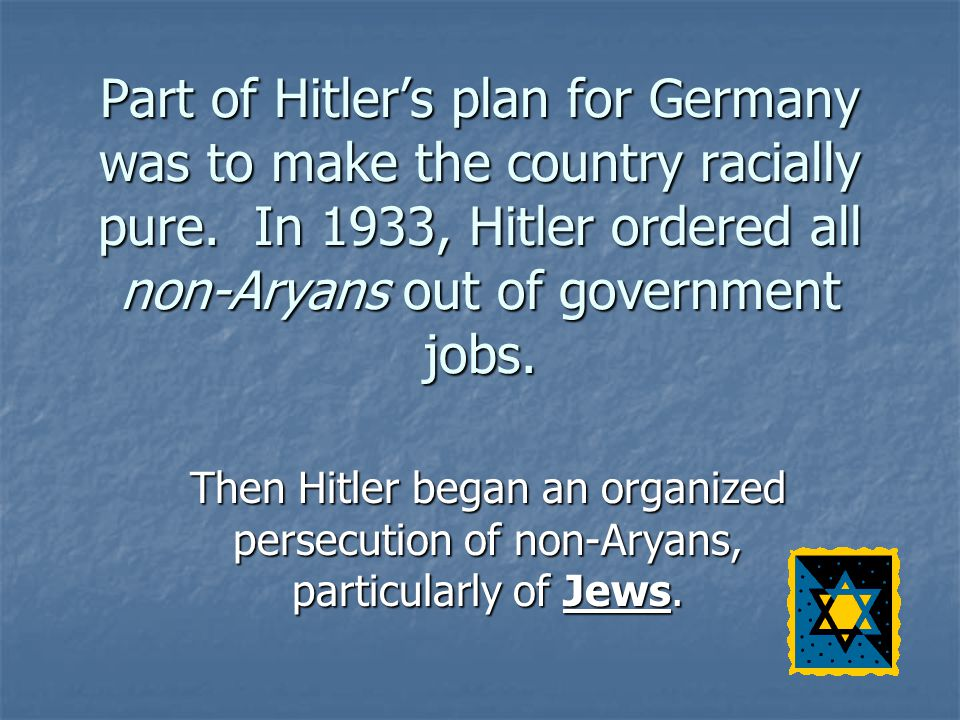 Part of Hitler's plan for Germany was to make the country racially pure. In 1933, Hitler ordered all non-Aryans out of government jobs.