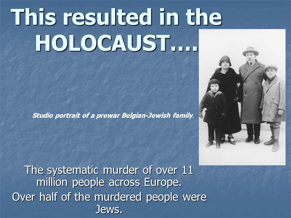 This resulted in the HOLOCAUST….