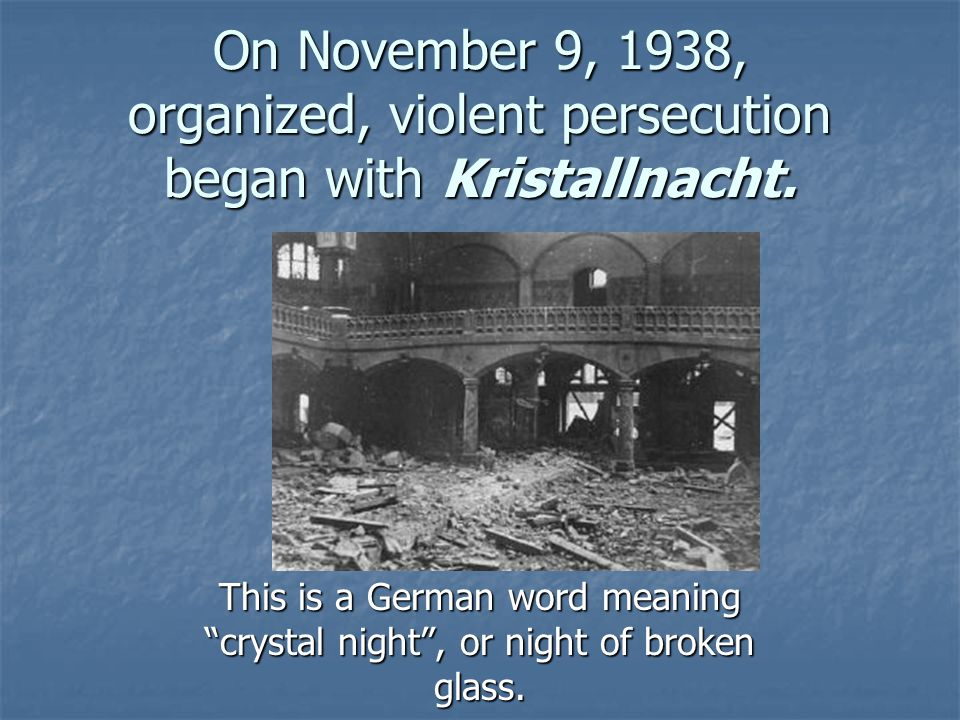On November 9, 1938, organized, violent persecution began with Kristallnacht.