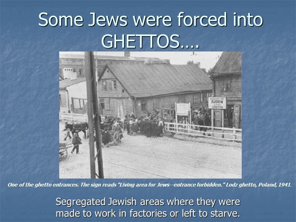 Some Jews were forced into GHETTOS….