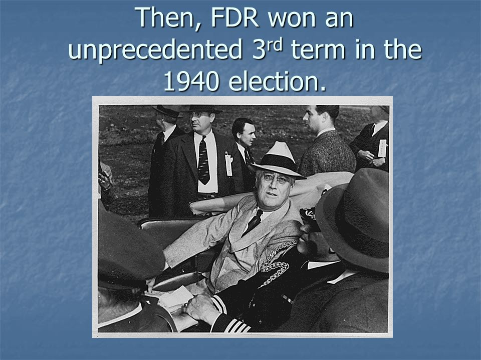Then, FDR won an unprecedented 3rd term in the 1940 election.
