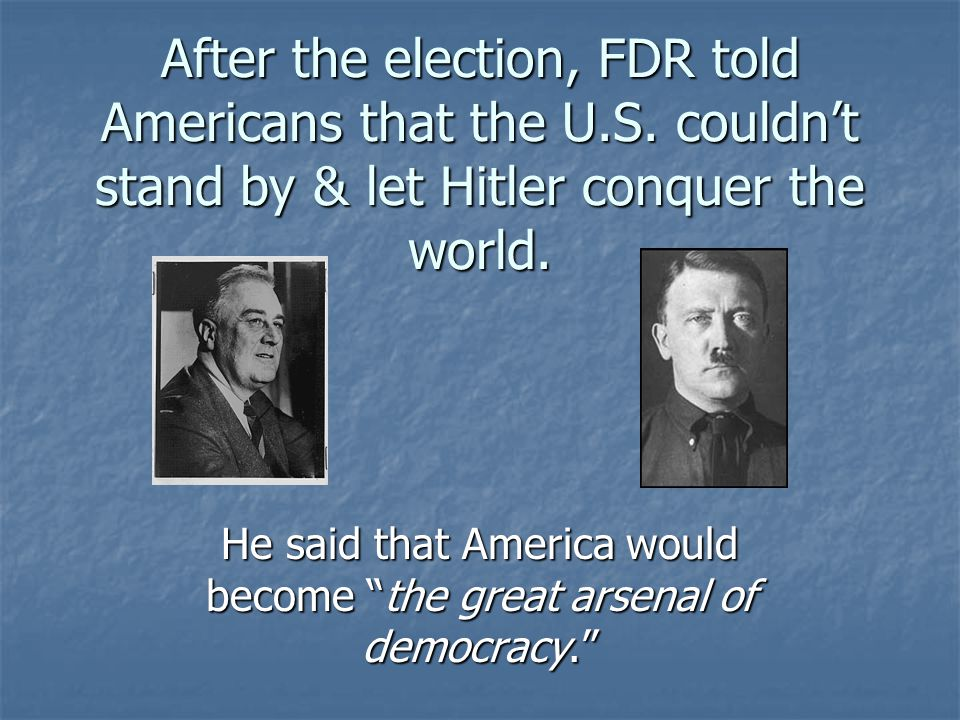 He said that America would become the great arsenal of democracy.