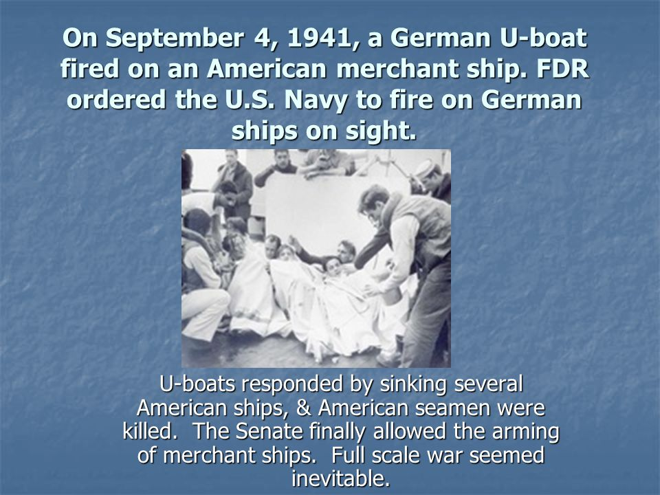 On September 4, 1941, a German U-boat fired on an American merchant ship. FDR ordered the U.S. Navy to fire on German ships on sight.