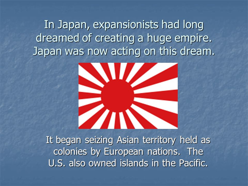 In Japan, expansionists had long dreamed of creating a huge empire