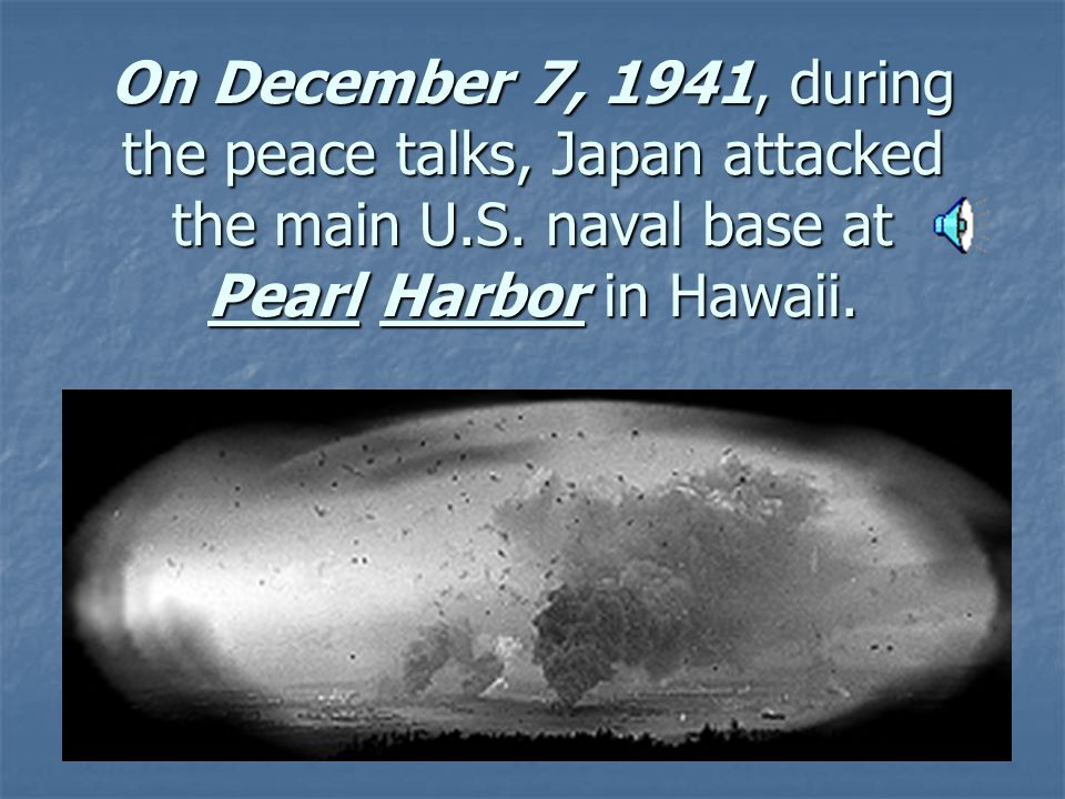 On December 7, 1941, during the peace talks, Japan attacked the main U